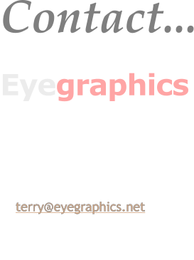 Contact... Eyegraphics PO. Box 808SPRINGWOOD, NSW, 2777 Australia.  m: 0408 447571 e: terry@eyegraphics.net   www.eyegraphics.net
